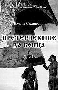 Елена Семёнова -Претерпевшие до конца. Том 1