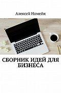 Алексей Номейн - Сборник идей для бизнеса