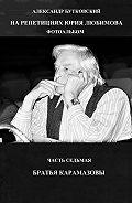 Александр Бутковский -НА РЕПЕТИЦИЯХ ЮРИЯ ЛЮБИМОВА. ФОТОАЛЬБОМ. ЧАСТЬ СЕДЬМАЯ. БРАТЬЯ КАРАМАЗОВЫ