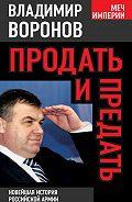 Владимир Воронов -Продать и предать. Новейшая история российской армии