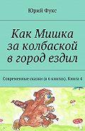 Юрий Фукс -Как Мишка заколбаской вгород ездил. Современные сказки (в6книгах). Книга4