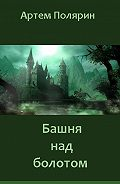 Артем Полярин - Башня над болотом