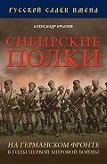 Александр Крылов -Сибирские полки на германском фронте в годы Первой Мировой войны