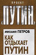 Михаил Петров -Как отдыхает Путин