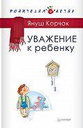 Януш  Корчак - Уважение к ребенку