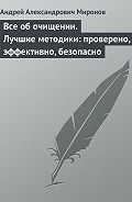 Андрей Александрович Миронов -Все об очищении. Лучшие методики: проверено, эффективно, безопасно