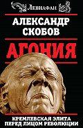 Александр Скобов - Агония. Кремлевская элита перед лицом революции