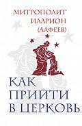 Митрополит Иларион (Алфеев) -Как прийти в Церковь