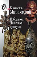 Бронислав Малиновский - Избранное: Динамика культуры