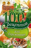 Ирина Вечерская -100 рецептов питания для беременных. Вкусно, полезно, душевно, целебно