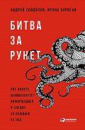 Андрей Солдатов -Битва за Рунет: Как власть манипулирует информацией и следит за каждым из нас