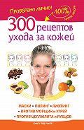 Мария Жукова - 300 рецептов ухода за кожей. Маски.Пилинг. Лифтинг. Против морщин и угрей. Против целлюлита и рубцов