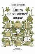 Генри Петроски -Книга на книжной полке