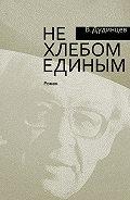 Владимир Дудинцев -Не хлебом единым