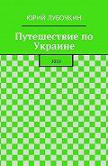 Юрий Лубочкин -Путешествие по Украине. 2010