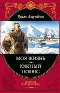 Руаль Амундсен -Моя жизнь. Южный полюс