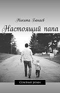 Никита Банаев -Настоящийпапа. Семейный роман