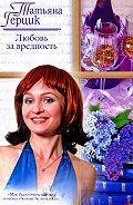 Татьяна Герцик -Любовь за вредность