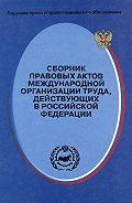 Сергей Маврин - Сборник правовых актов Международной организации труда, действующих в Российской Федерации