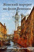 Евгения Навойчик -Женский портрет на фоне Венеции