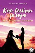 Асэль Карабаева - Как выйти замуж или Чего хотят мужчины
