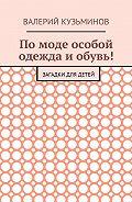Валерий Васильевич Кузьминов -Помоде особой одежда иобувь! Загадки для детей