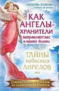 Любовь Панова, Варвара Ткаченко - Как Ангелы-Хранители направляют нас в нашей жизни. Ответы Небесных Ангелов на самые важные вопросы