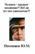 Юрий Низовцев, Артемий Низовцев - Человек – продукт эволюции?! Всё ли тут так однозначно?!