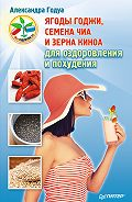Александра Годуа -Ягоды годжи, семена чиа и зерна киноа для оздоровления и похудения