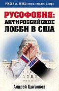 Андрей Цыганков - Русофобия: антироссийское лобби в США