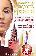 Константин Медведев -Стройность, молодость, красота. Полная кремлевская энциклопедия для женщин