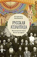 Владимир Малышев -Русская Атлантида. Невероятные биографии