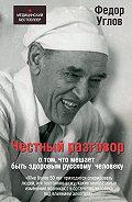 Федор Углов - Честный разговор о том, что мешает быть здоровым русскому человеку