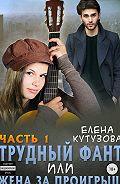 Елена Кутузова -Трудный фант, или Жена за проигрыш. Часть 1