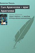 Валентин Пикуль -Сын Аракчеева – враг Аракчеева