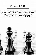 Альберт Савин -Кто остановит новые Содом и Гоморру?