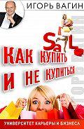 Игорь  Вагин -Как купить и не купиться. Как не дать обмануть себя при совершении покупок