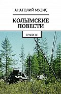 Анатолий Музис -Колымские повести. Трилогия