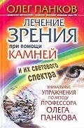 Олег Панков -Лечение зрения при помощи камней и их светового спектра. Уникальные упражнения по методу профессора Олега Панкова