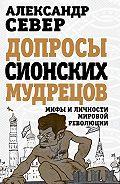 Александр Север - Допросы сионских мудрецов. Мифы и личности мировой революции