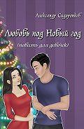 Александр Сидоренков - Любовь под Новый год (повесть для девочек)