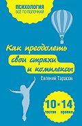 Евгений Тарасов - Как преодолеть свои страхи и комплексы. 10 тестов + 14 правил