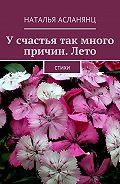 Наталья Асланянц -Усчастья так много причин.Лето. Стихи