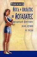 Синтия Вейдер -Йога + пилатес = йогалатес. Модный фитнес для души и тела