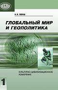Илья Левяш - Глобальный мир и геополитика. Культурно-цивилизационное измерение. Книга 1