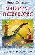 Наталья Павлищева - Арийская Гиперборея. Колыбель Русского Мира