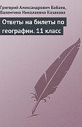 Валентина Николаевна Казакова -Ответы на билеты по географии. 11 класс