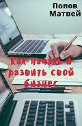 Матвей Попов -Как начать и развить свой бизнес