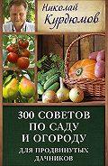 Николай Курдюмов -300 советов по саду и огороду для продвинутых дачников