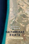 Василий Голованов -Каспийская книга. Приглашение к путешествию